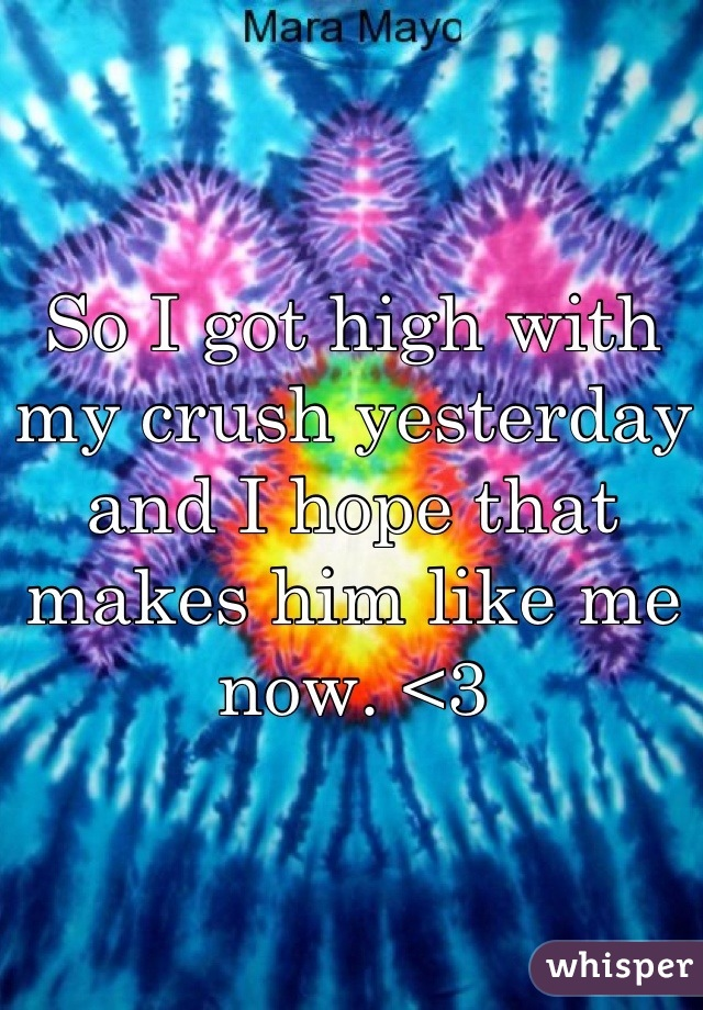 So I got high with my crush yesterday and I hope that makes him like me now. <3