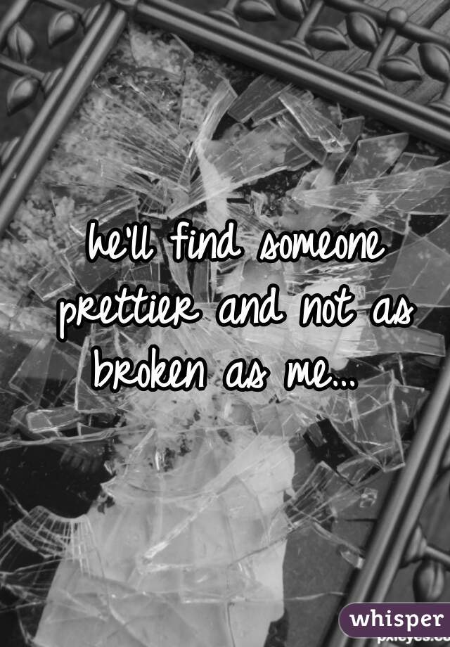 he'll find someone prettier and not as broken as me…