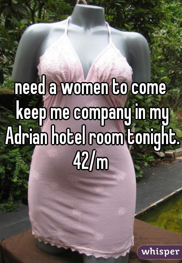 need a women to come keep me company in my Adrian hotel room tonight. 42/m