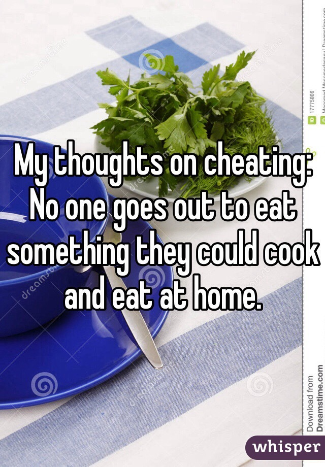 My thoughts on cheating: No one goes out to eat something they could cook and eat at home.