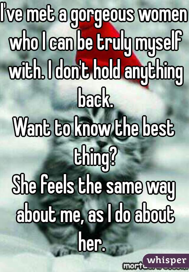 I've met a gorgeous women who I can be truly myself with. I don't hold anything back. Want to know the best thing? She feels the same way about me, as I do about her.