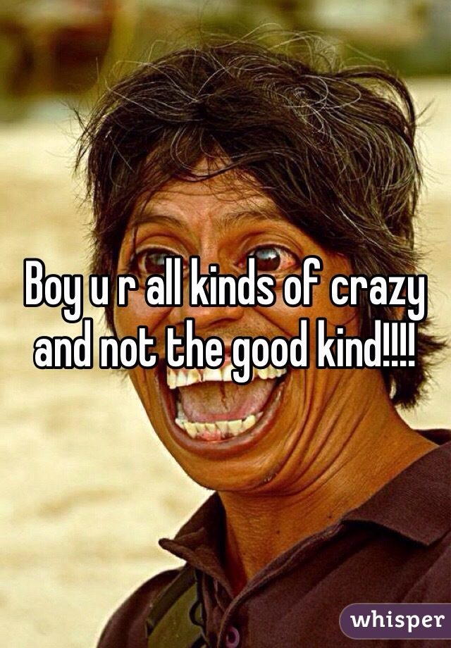 Boy u r all kinds of crazy and not the good kind!!!!
