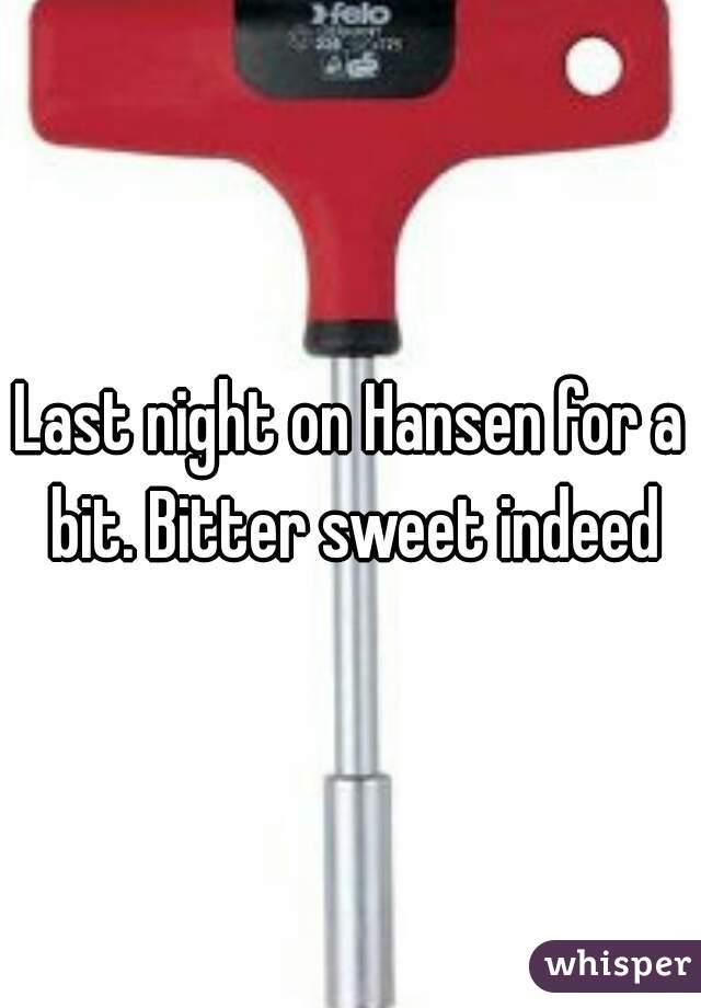 Last night on Hansen for a bit. Bitter sweet indeed