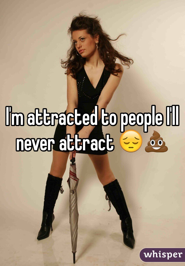 I'm attracted to people I'll never attract 😔💩