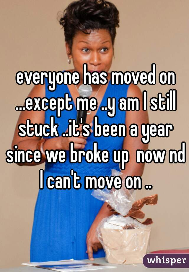 everyone has moved on ...except me ..y am I still stuck ..it's been a year since we broke up  now nd I can't move on ..