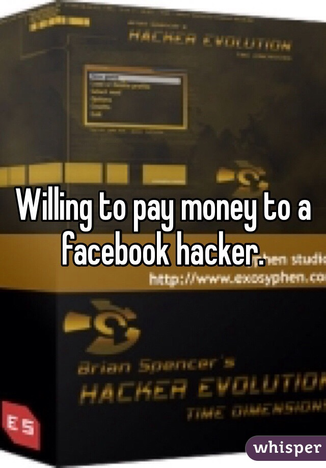 Willing to pay money to a facebook hacker.