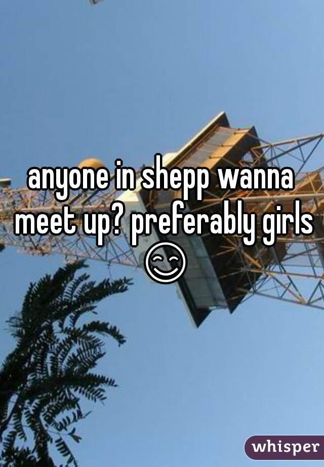 anyone in shepp wanna meet up? preferably girls 😊