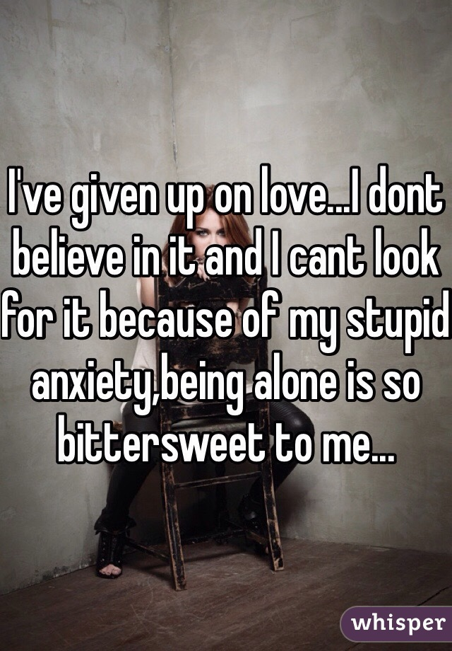 I've given up on love...I dont believe in it and I cant look for it because of my stupid anxiety,being alone is so bittersweet to me...