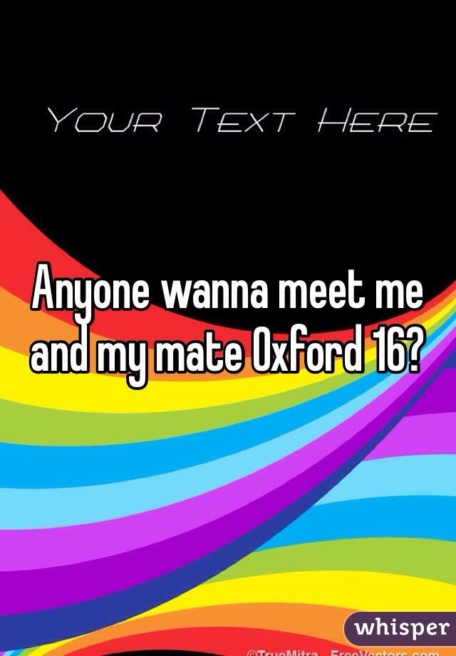 Anyone wanna meet me and my mate Oxford 16?