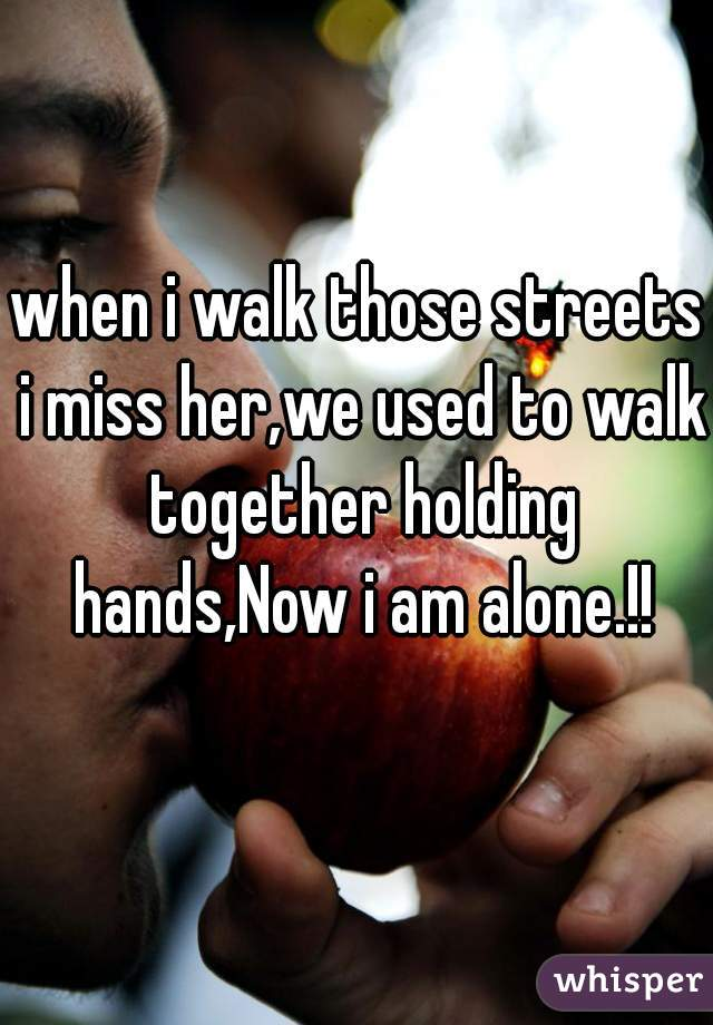 when i walk those streets i miss her,we used to walk together holding hands,Now i am alone.!!