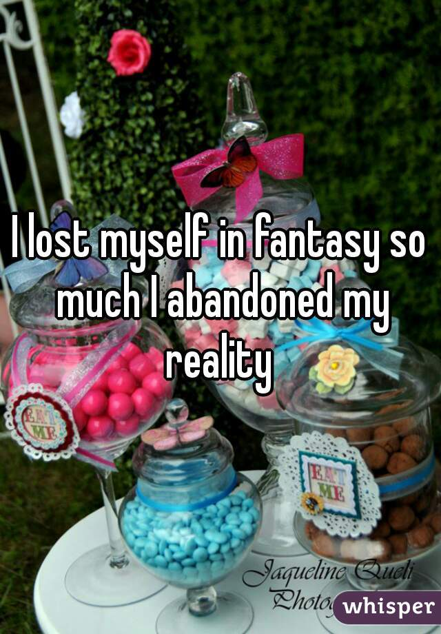 I lost myself in fantasy so much I abandoned my reality