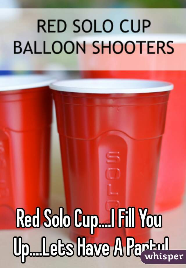 Red Solo Cup....I Fill You Up....Lets Have A Party!