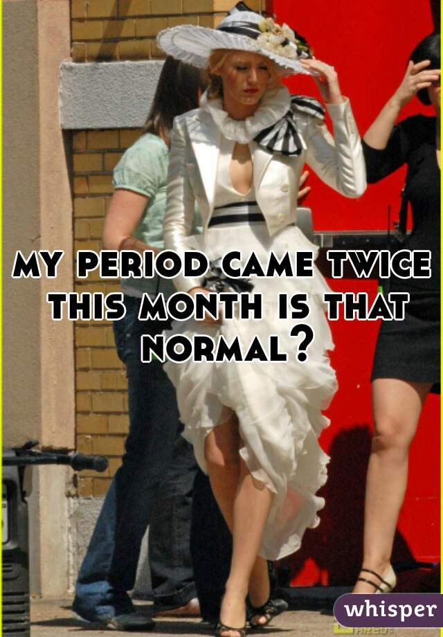 my period came twice this month is that normal?