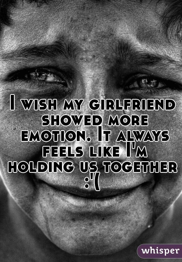 I wish my girlfriend showed more emotion. It always feels like I'm holding us together  :'(
