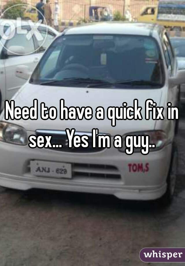 Need to have a quick fix in sex... Yes I'm a guy..