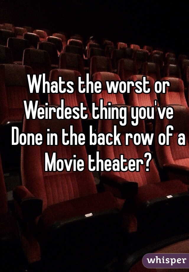 Whats the worst or Weirdest thing you've Done in the back row of a Movie theater?