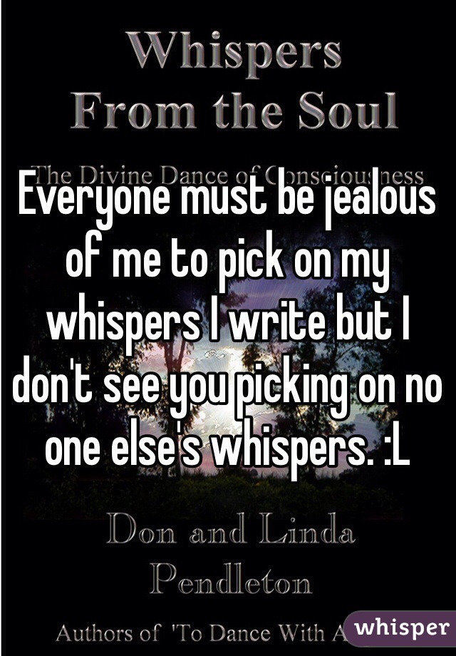 Everyone must be jealous of me to pick on my whispers I write but I don't see you picking on no one else's whispers. :L