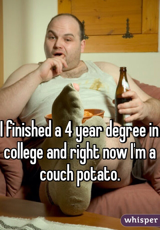 I finished a 4 year degree in college and right now I'm a couch potato.