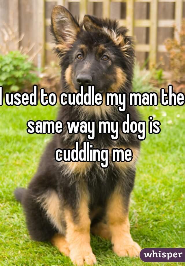 I used to cuddle my man the same way my dog is cuddling me