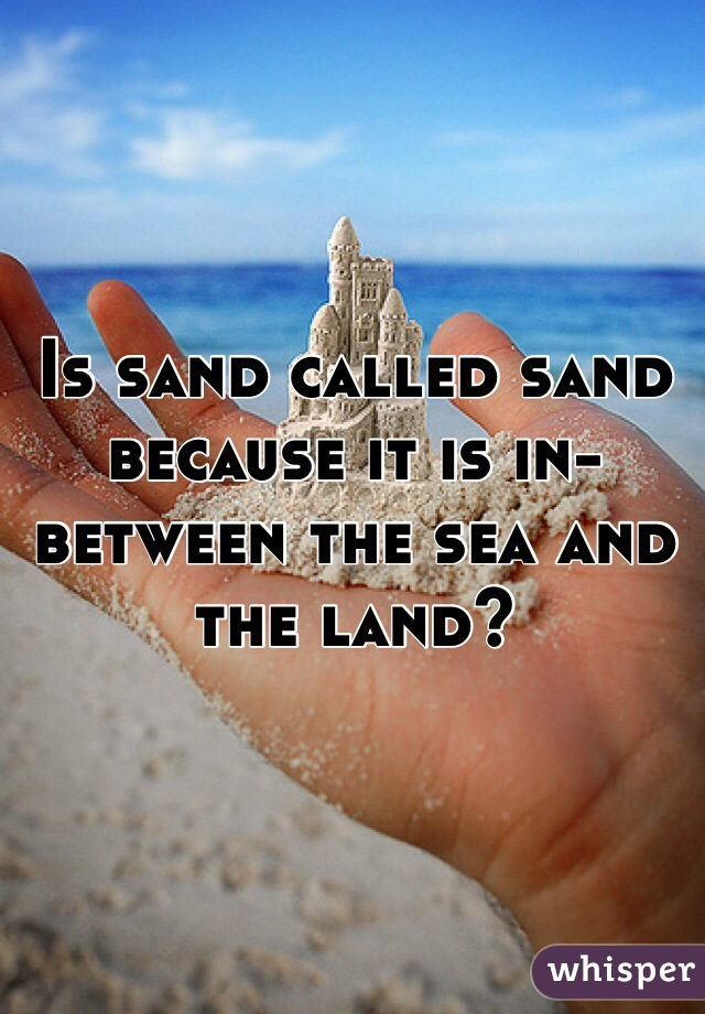 Is sand called sand because it is in-between the sea and the land?