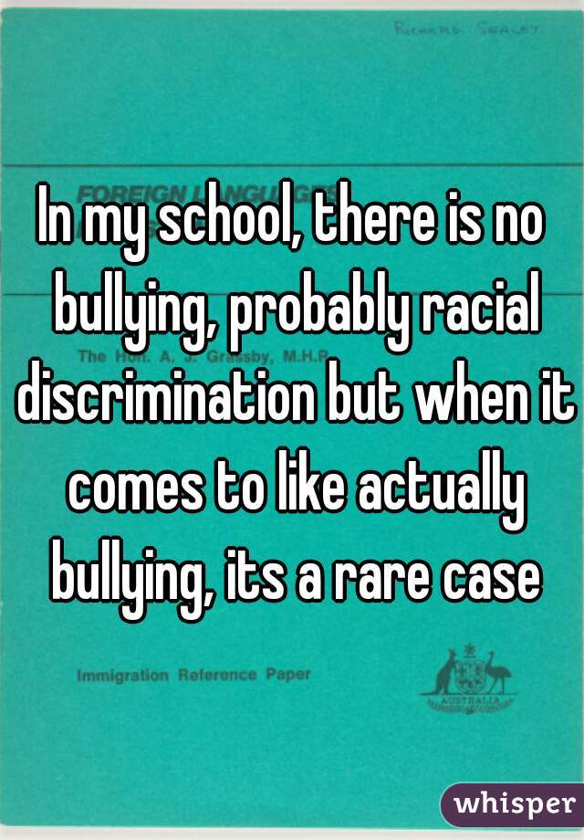 In my school, there is no bullying, probably racial discrimination but when it comes to like actually bullying, its a rare case