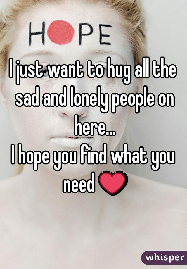 I just want to hug all the sad and lonely people on here... I hope you find what you need ❤
