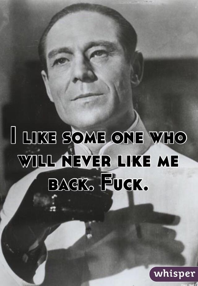 I like some one who will never like me back. Fuck.