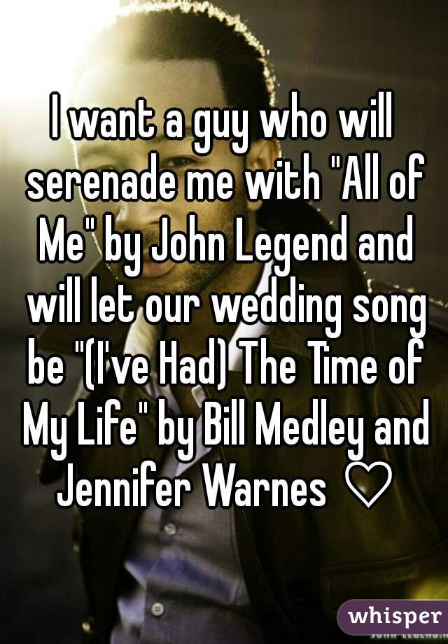 """I want a guy who will serenade me with """"All of Me"""" by John Legend and will let our wedding song be """"(I've Had) The Time of My Life"""" by Bill Medley and Jennifer Warnes ♡"""