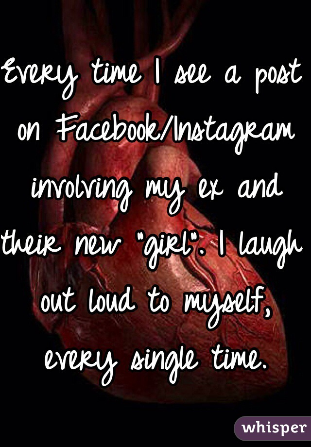 """Every time I see a post on Facebook/Instagram involving my ex and their new """"girl"""". I laugh out loud to myself, every single time."""