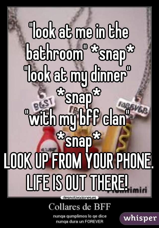"""look at me in the bathroom"" *snap* ""look at my dinner""  *snap* ""with my bff clan""  *snap* LOOK UP FROM YOUR PHONE. LIFE IS OUT THERE!"