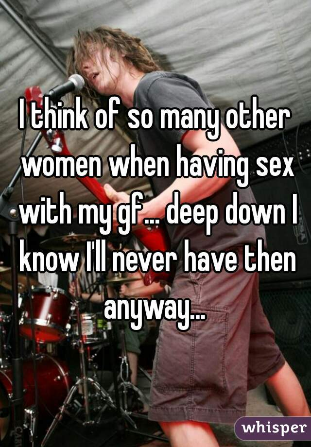 I think of so many other women when having sex with my gf... deep down I know I'll never have then anyway...