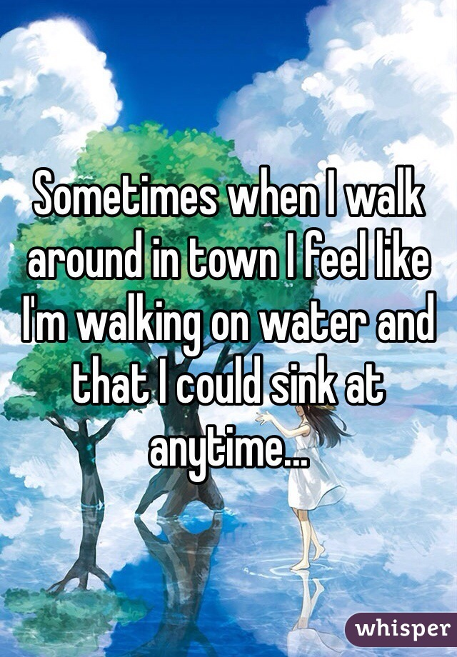 Sometimes when I walk around in town I feel like I'm walking on water and that I could sink at anytime...