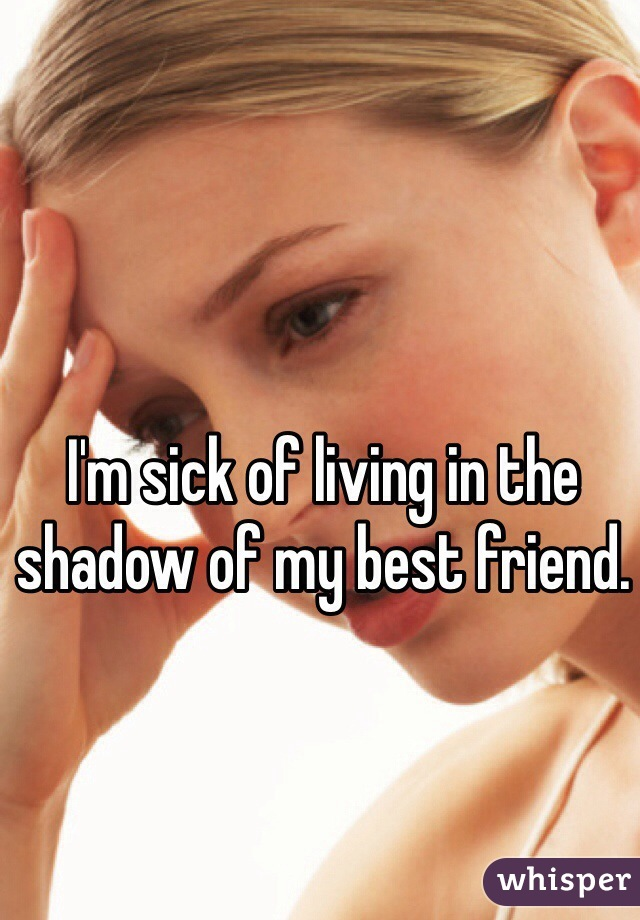 I'm sick of living in the shadow of my best friend.