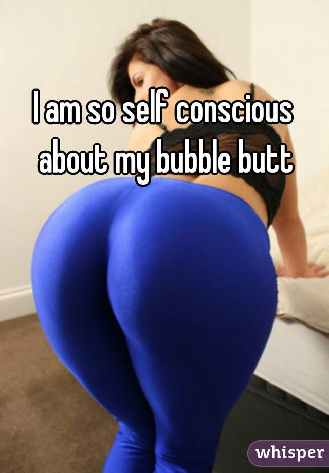 I am so self conscious about my bubble butt