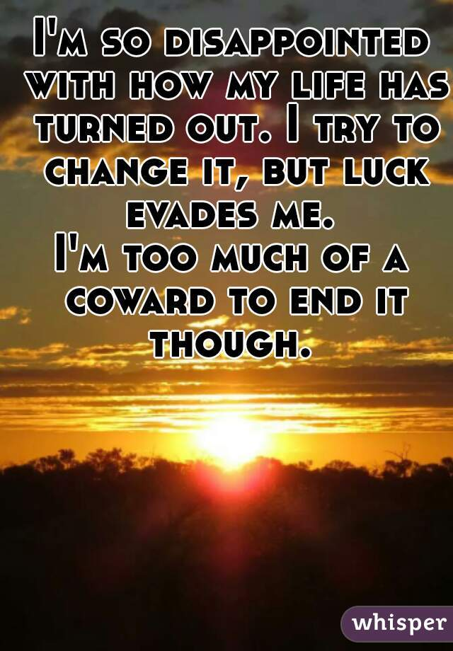 I'm so disappointed with how my life has turned out. I try to change it, but luck evades me.  I'm too much of a coward to end it though.