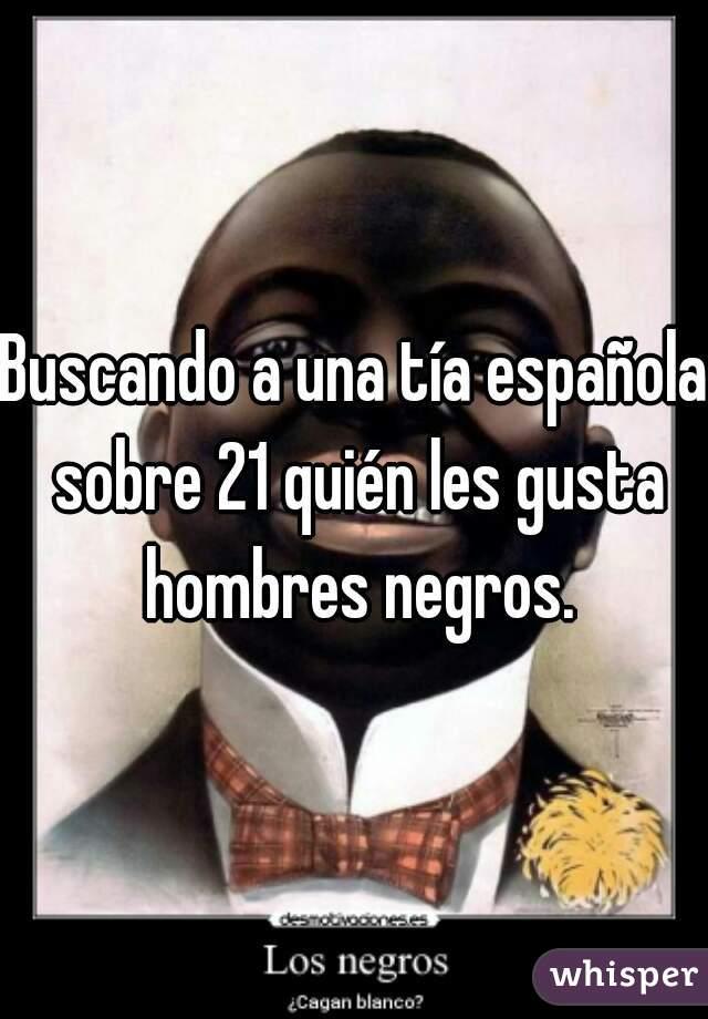Buscando a una tía española sobre 21 quién les gusta hombres negros.