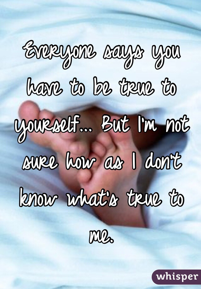 Everyone says you have to be true to yourself... But I'm not sure how as I don't know what's true to me.