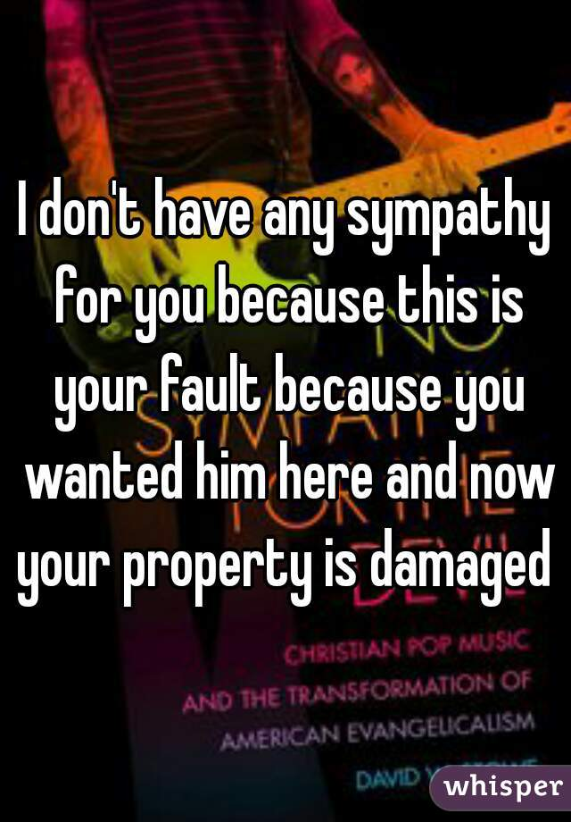I don't have any sympathy for you because this is your fault because you wanted him here and now your property is damaged