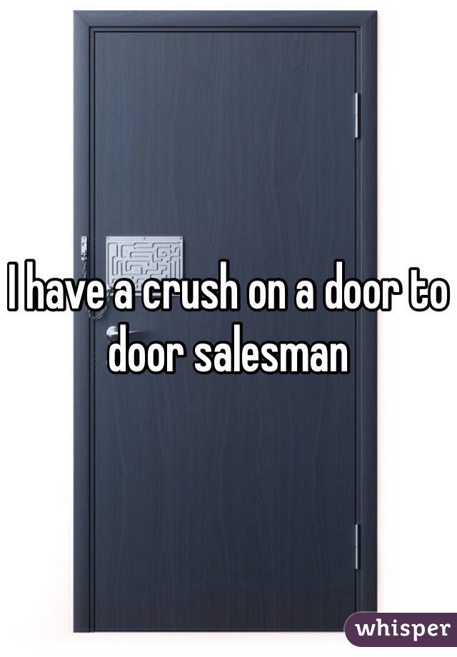 I have a crush on a door to door salesman