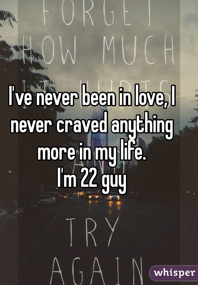 I've never been in love, I never craved anything more in my life.  I'm 22 guy