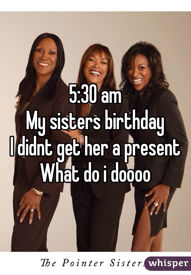 5:30 am My sisters birthday I didnt get her a present What do i doooo