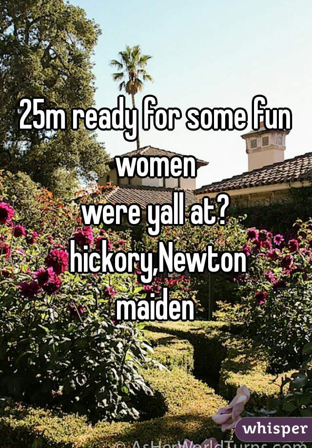25m ready for some fun women  were yall at? hickory,Newton maiden