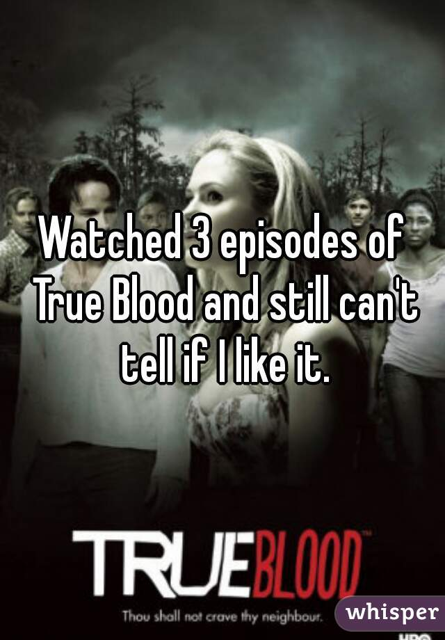 Watched 3 episodes of True Blood and still can't tell if I like it.