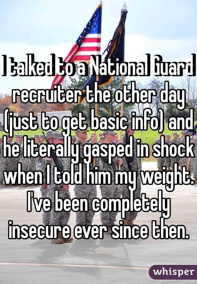 I talked to a National Guard recruiter the other day (just to get basic info) and he literally gasped in shock when I told him my weight. I've been completely insecure ever since then.