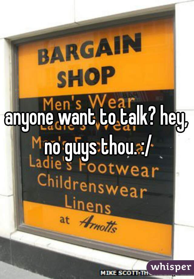 anyone want to talk? hey, no guys thou. :/