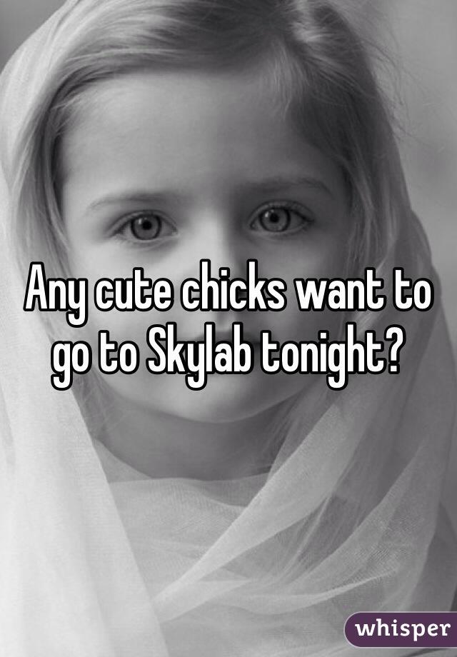 Any cute chicks want to go to Skylab tonight?