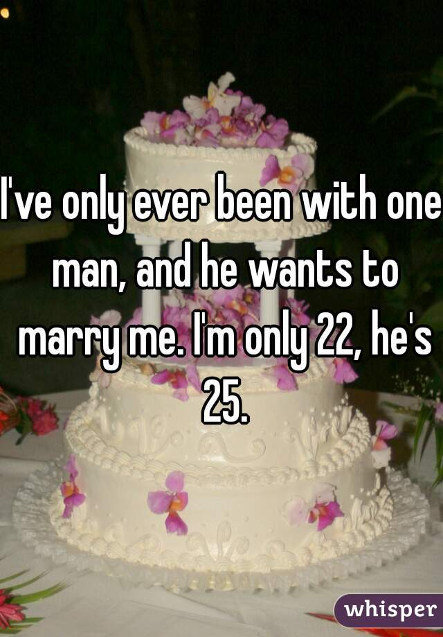 I've only ever been with one man, and he wants to marry me. I'm only 22, he's 25.