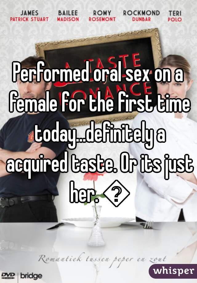 Performed oral sex on a female for the first time today...definitely a acquired taste. Or its just her. 😒