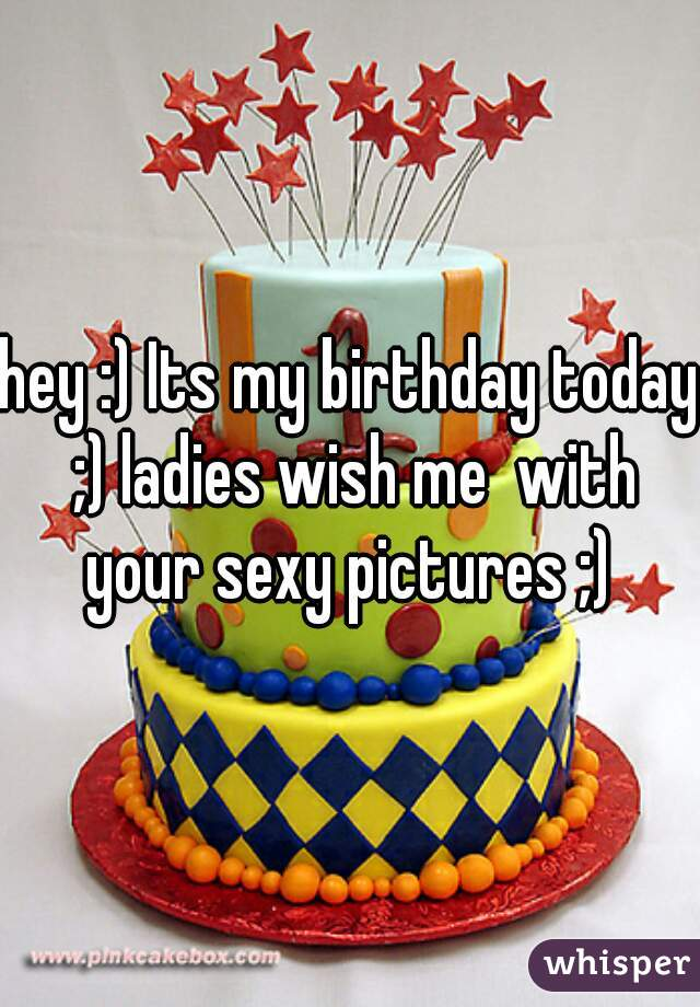 hey :) Its my birthday today ;) ladies wish me  with your sexy pictures ;)