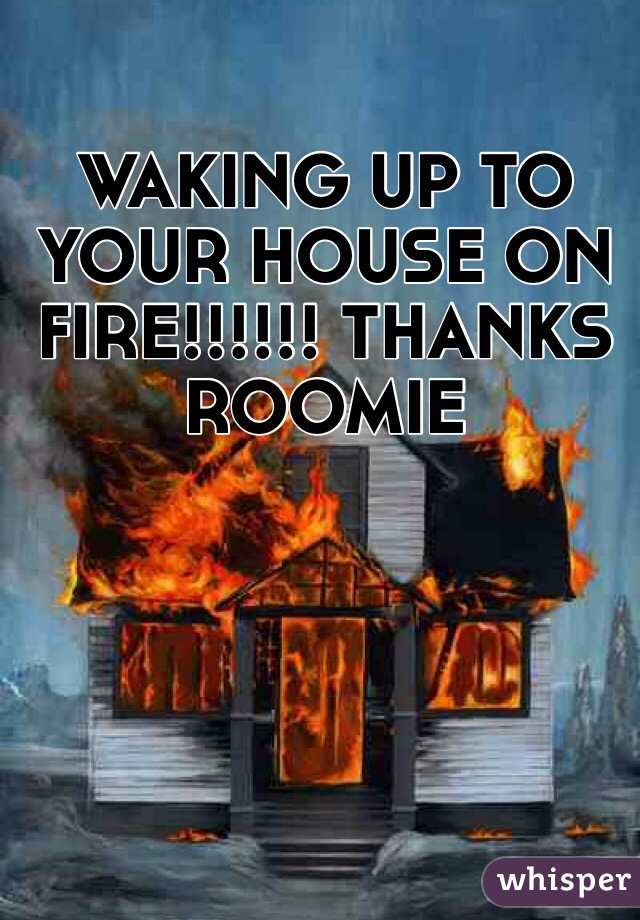 WAKING UP TO YOUR HOUSE ON FIRE!!!!!! THANKS ROOMIE